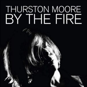 THURSTON MOORE – By the Fire top album 2020